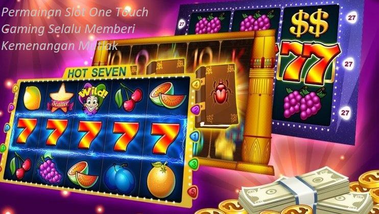 Permainan Slot One Touch Gaming Selalu Memberi Kemenangan Mutlak